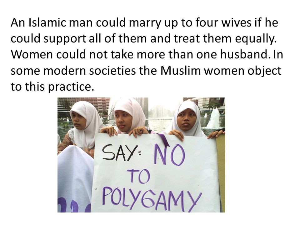 An Islamic man could marry up to four wives if he could support all of them and treat them equally.