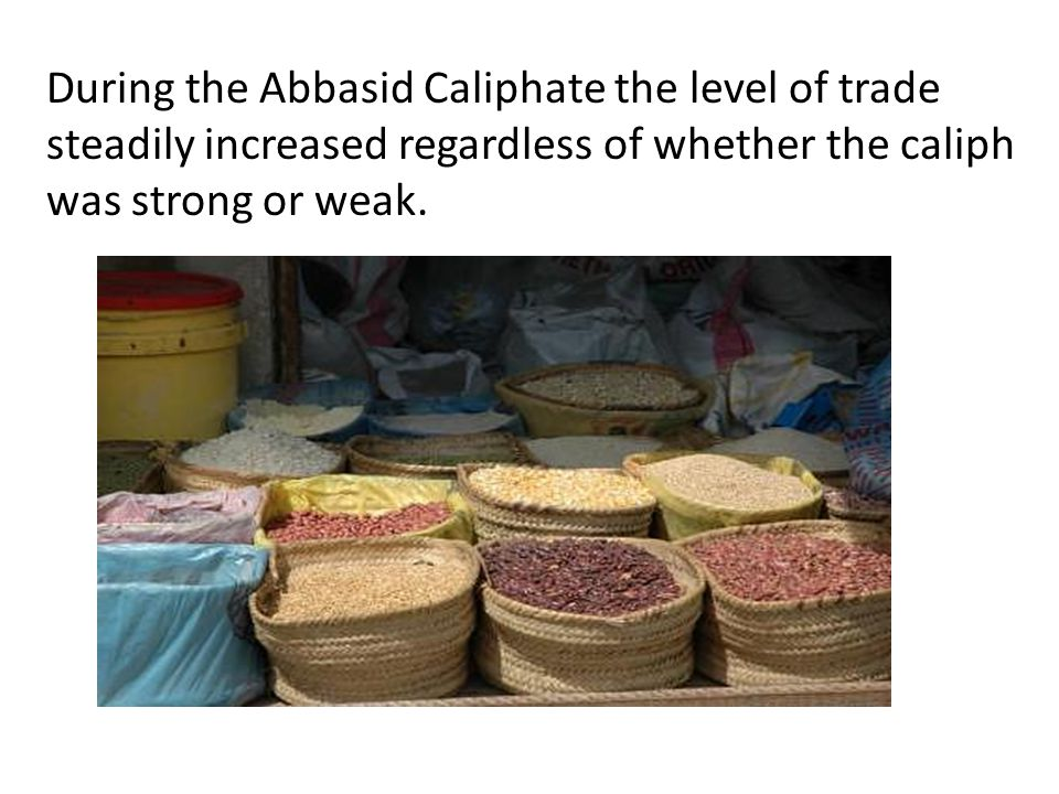 During the Abbasid Caliphate the level of trade steadily increased regardless of whether the caliph was strong or weak.