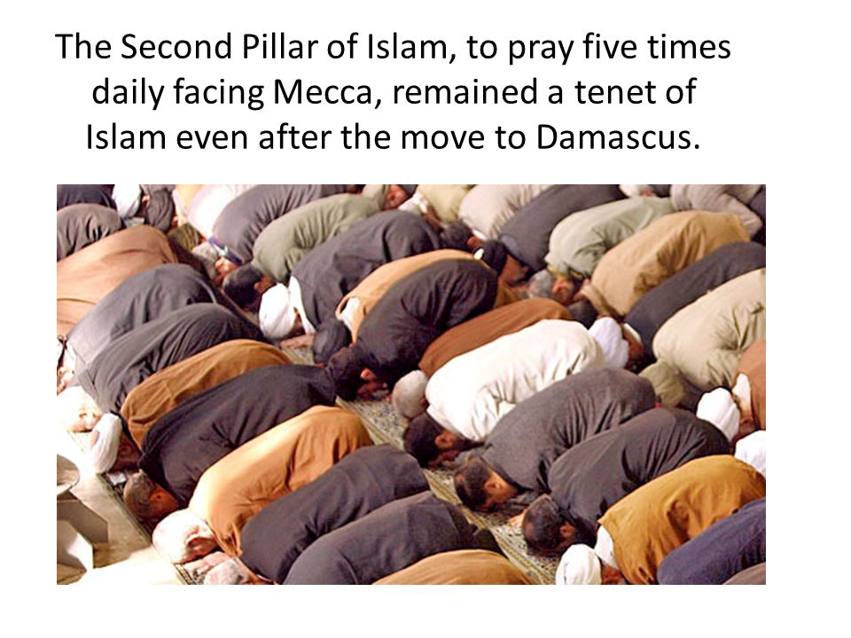 The Second Pillar of Islam, to pray five times daily facing Mecca, remained a tenet of Islam even after the move to Damascus.
