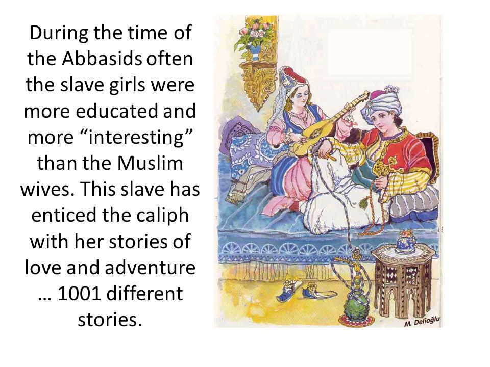 During the time of the Abbasids often the slave girls were more educated and more interesting than the Muslim wives.