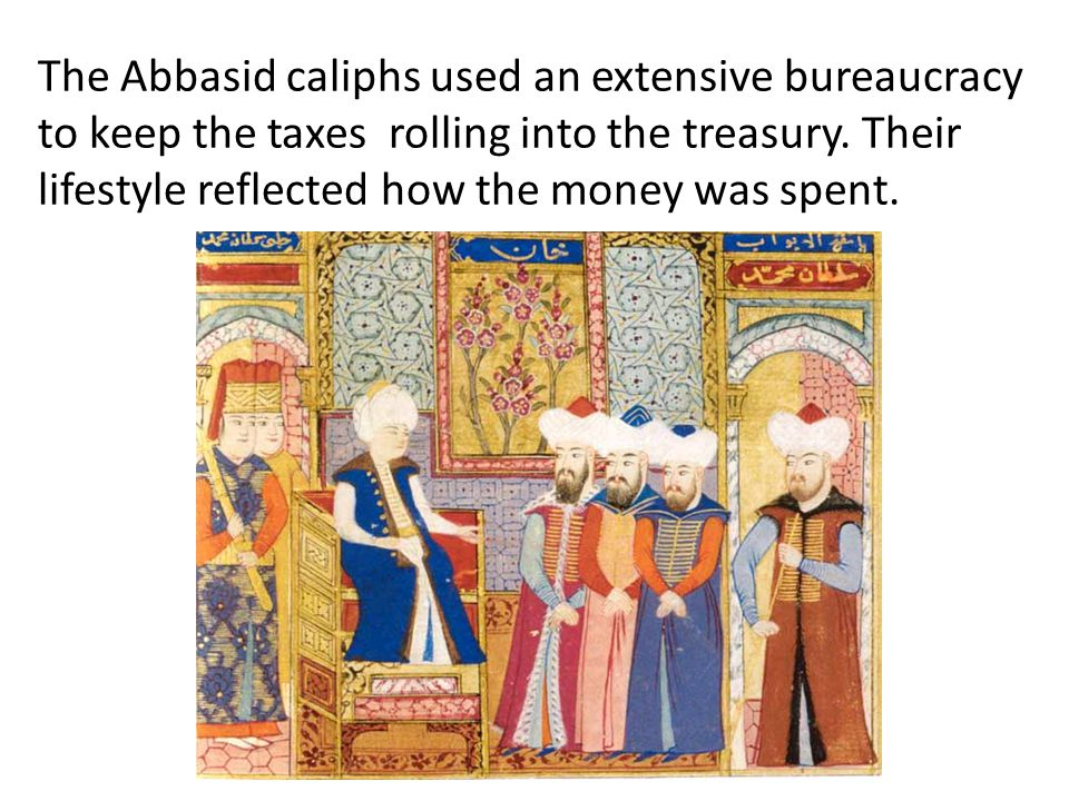 The Abbasid caliphs used an extensive bureaucracy to keep the taxes rolling into the treasury.