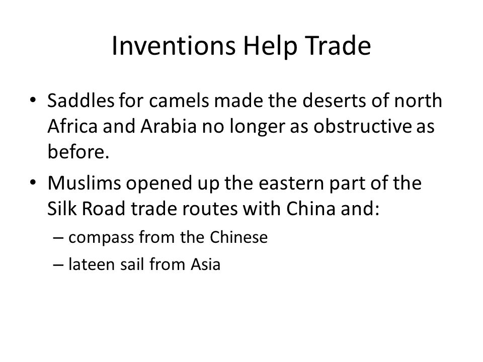 Inventions Help Trade Saddles for camels made the deserts of north Africa and Arabia no longer as obstructive as before.