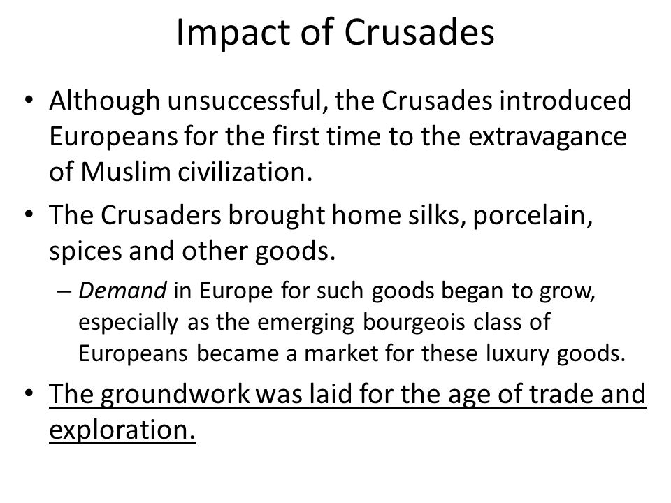 Impact of Crusades Although unsuccessful, the Crusades introduced Europeans for the first time to the extravagance of Muslim civilization.