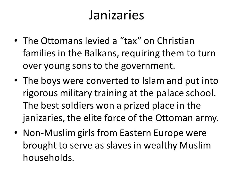 Janizaries The Ottomans levied a tax on Christian families in the Balkans, requiring them to turn over young sons to the government.