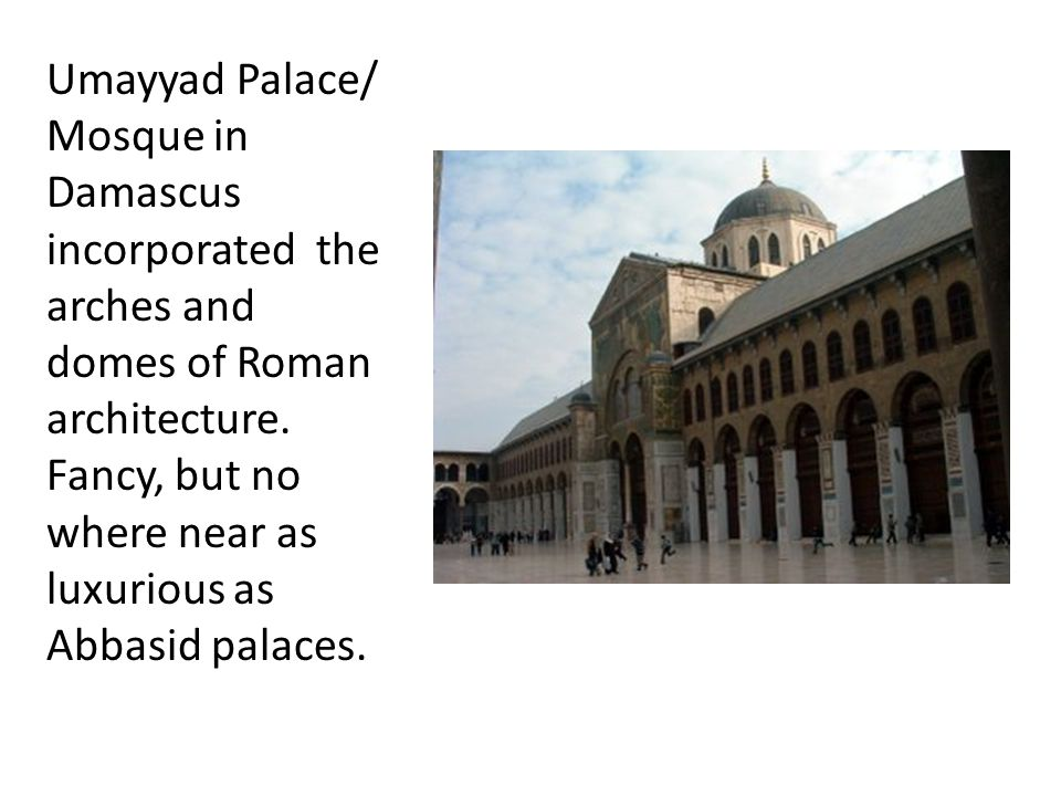 Umayyad Palace/ Mosque in Damascus incorporated the arches and domes of Roman architecture.