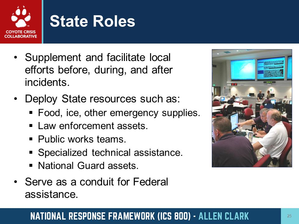 State Roles Supplement and facilitate local efforts before, during, and after incidents. Deploy State resources such as: