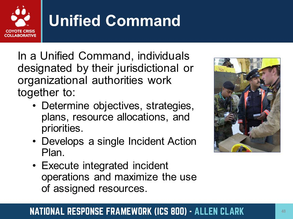Unified Command In a Unified Command, individuals designated by their jurisdictional or organizational authorities work together to: