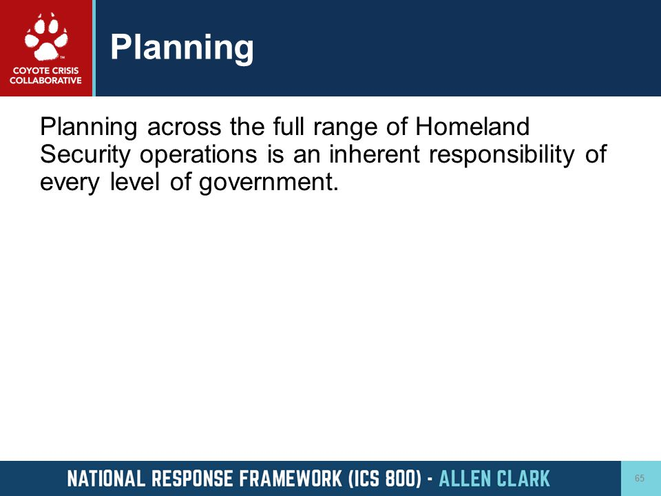 Planning Planning across the full range of Homeland Security operations is an inherent responsibility of every level of government.