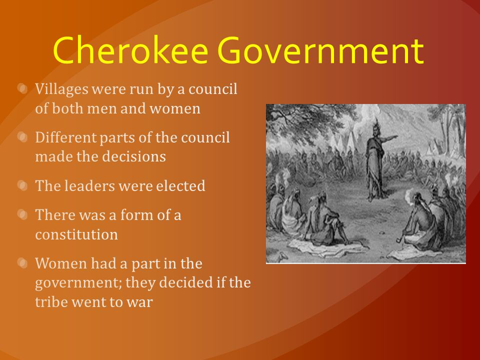 Cherokee Government Villages were run by a council of both men and women. Different parts of the council made the decisions.