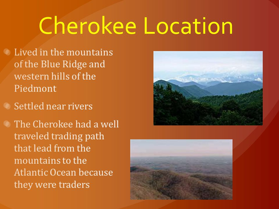Cherokee Location Lived in the mountains of the Blue Ridge and western hills of the Piedmont. Settled near rivers.