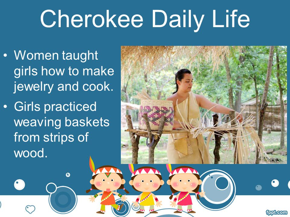 Cherokee Daily Life Women taught girls how to make jewelry and cook.
