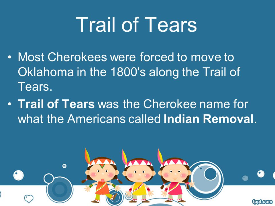 Trail of Tears Most Cherokees were forced to move to Oklahoma in the 1800 s along the Trail of Tears.