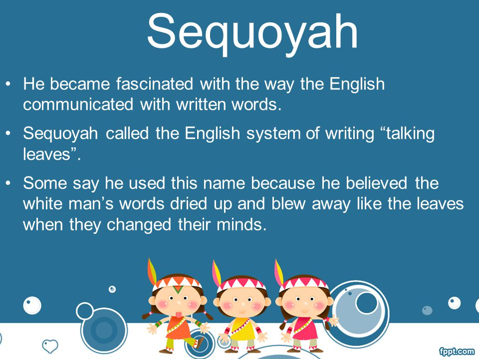 Sequoyah He became fascinated with the way the English communicated with written words.