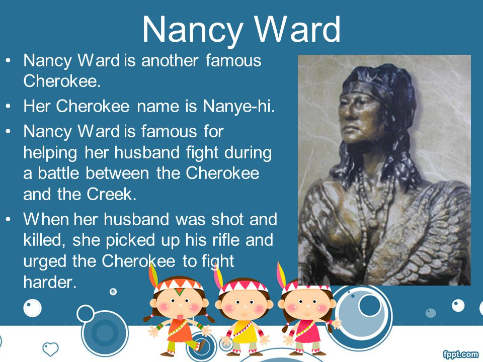 Nancy Ward Nancy Ward is another famous Cherokee.