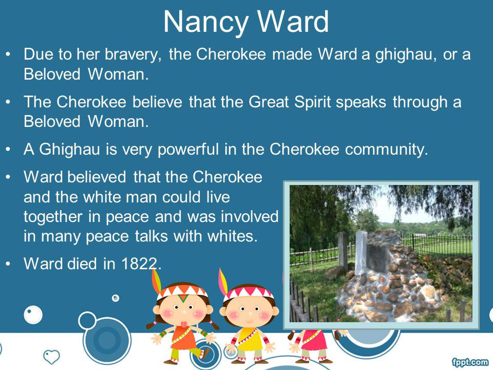 Nancy Ward Due to her bravery, the Cherokee made Ward a ghighau, or a Beloved Woman.