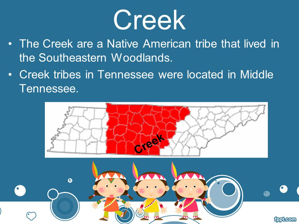 Creek The Creek are a Native American tribe that lived in the Southeastern Woodlands. Creek tribes in Tennessee were located in Middle Tennessee.
