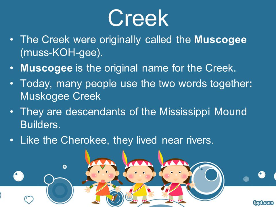Creek The Creek were originally called the Muscogee (muss-KOH-gee).