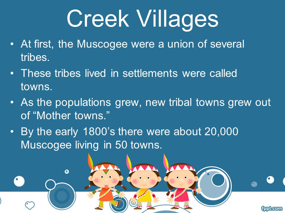Creek Villages At first, the Muscogee were a union of several tribes.