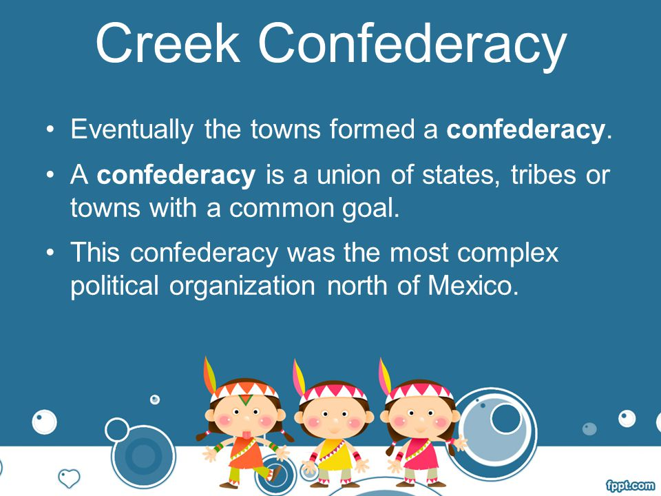 Creek Confederacy Eventually the towns formed a confederacy.