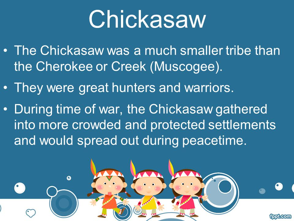 Chickasaw The Chickasaw was a much smaller tribe than the Cherokee or Creek (Muscogee). They were great hunters and warriors.