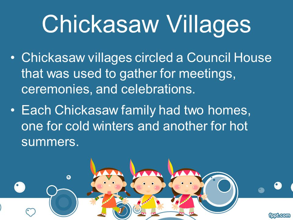 Chickasaw Villages Chickasaw villages circled a Council House that was used to gather for meetings, ceremonies, and celebrations.