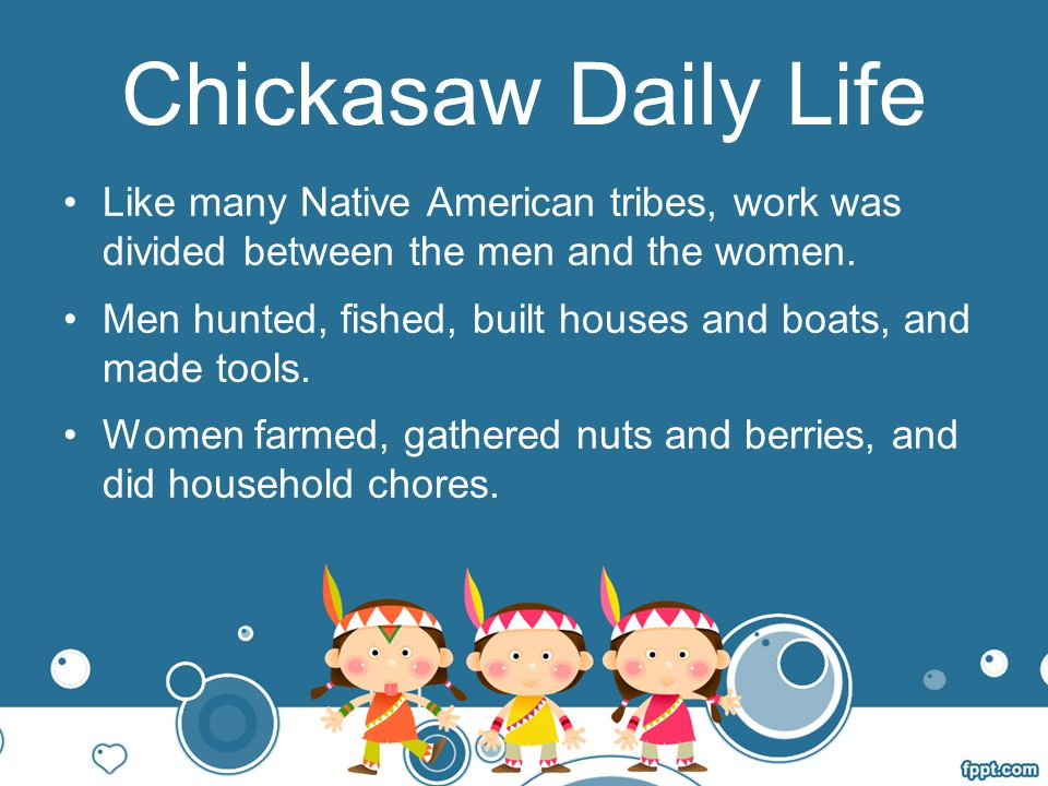 Chickasaw Daily Life Like many Native American tribes, work was divided between the men and the women.