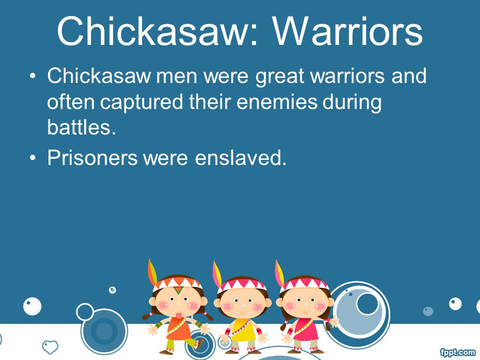 Chickasaw: Warriors Chickasaw men were great warriors and often captured their enemies during battles.