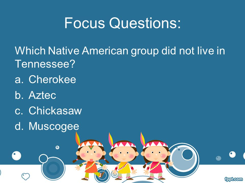 Focus Questions: Which Native American group did not live in Tennessee Cherokee. Aztec. Chickasaw.