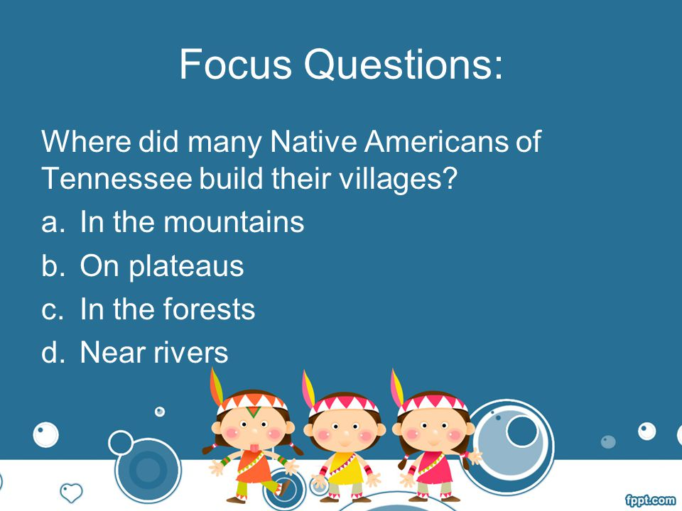 Focus Questions: Where did many Native Americans of Tennessee build their villages In the mountains.