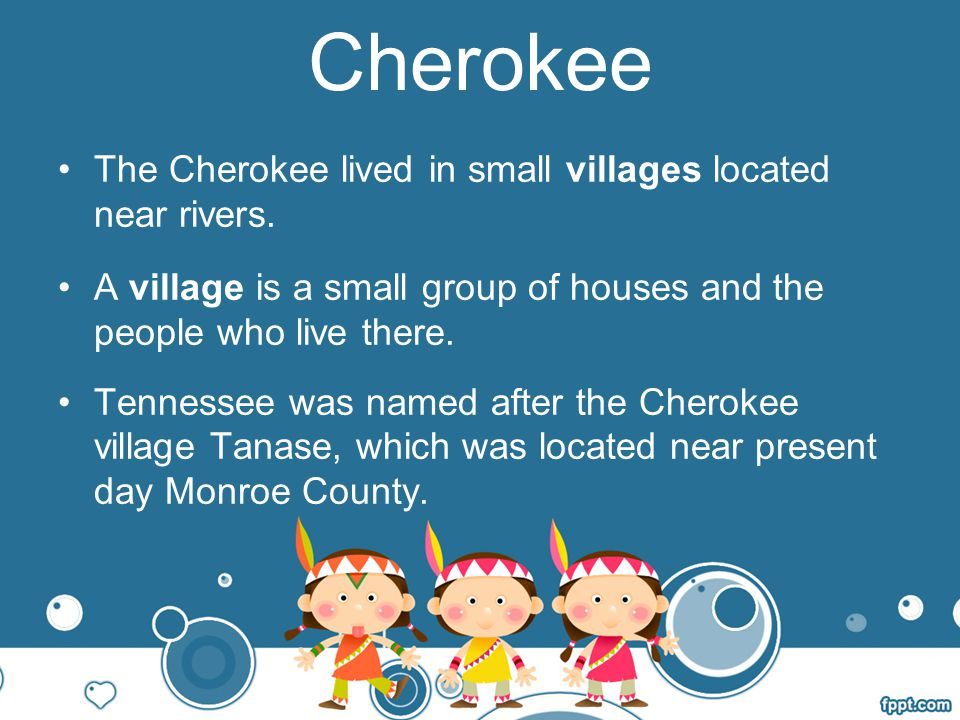 Cherokee The Cherokee lived in small villages located near rivers.