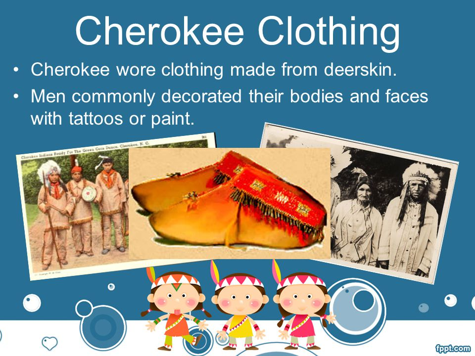 Cherokee Clothing Cherokee wore clothing made from deerskin.