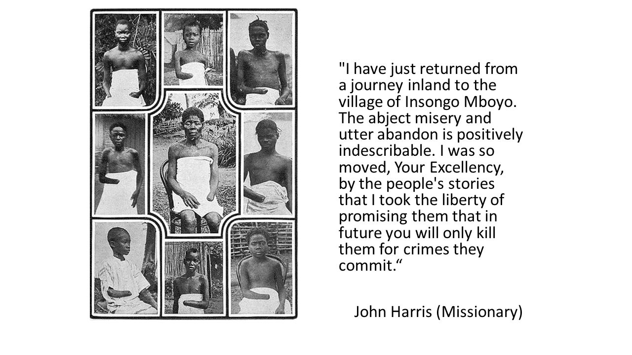 I have just returned from a journey inland to the village of Insongo Mboyo. The abject misery and utter abandon is positively indescribable. I was so moved, Your Excellency, by the people s stories that I took the liberty of promising them that in future you will only kill them for crimes they commit. John Harris (Missionary)