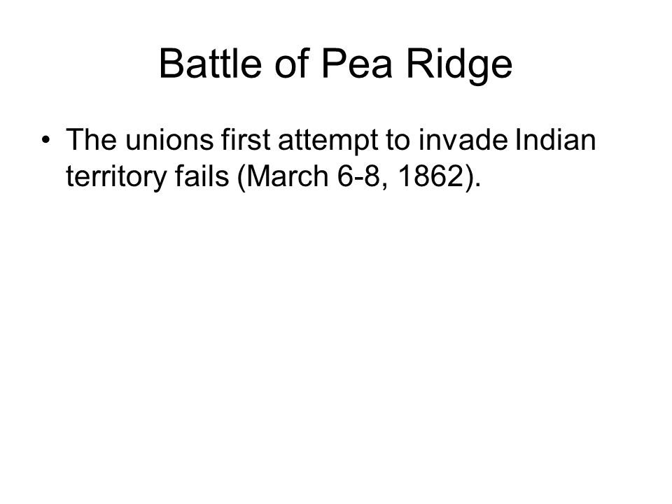 Battle of Pea Ridge The unions first attempt to invade Indian territory fails (March 6-8, 1862).