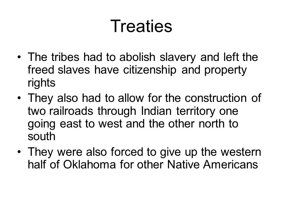 Treaties The tribes had to abolish slavery and left the freed slaves have citizenship and property rights.