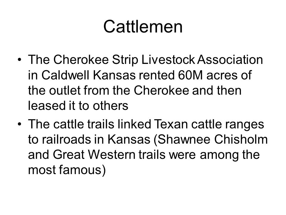 Cattlemen The Cherokee Strip Livestock Association in Caldwell Kansas rented 60M acres of the outlet from the Cherokee and then leased it to others.