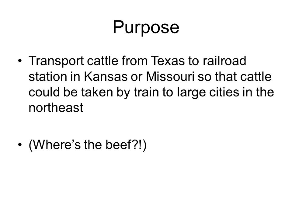 Purpose Transport cattle from Texas to railroad station in Kansas or Missouri so that cattle could be taken by train to large cities in the northeast.