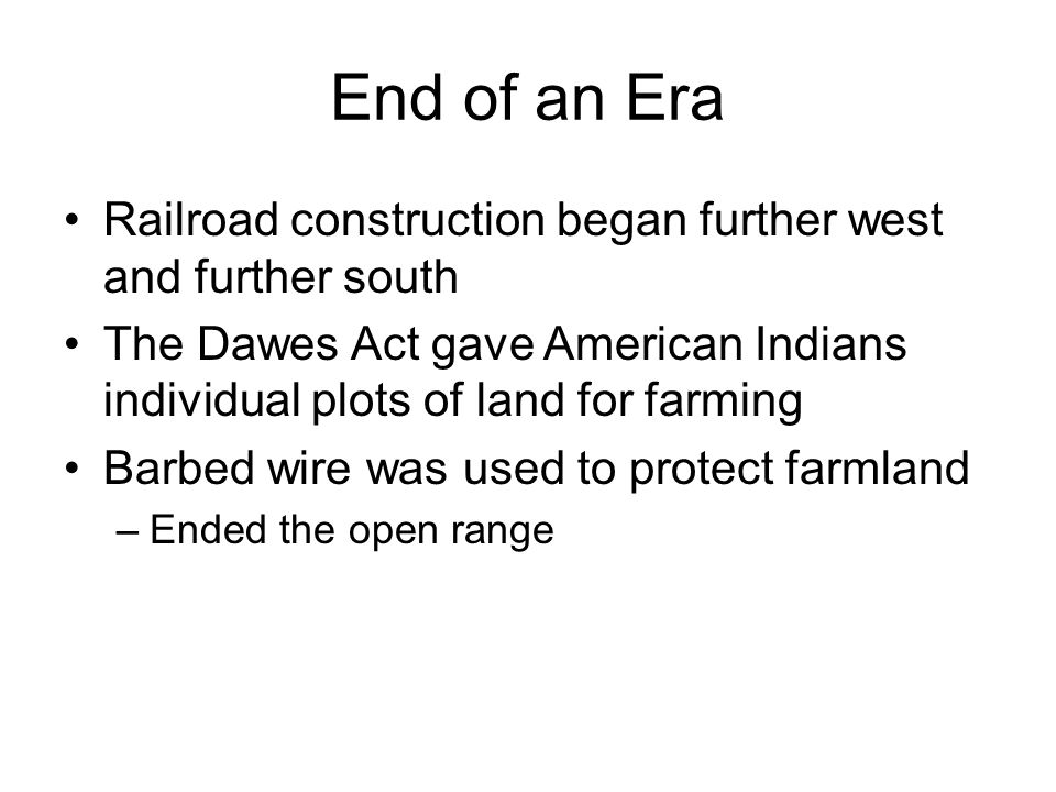 End of an Era Railroad construction began further west and further south. The Dawes Act gave American Indians individual plots of land for farming.