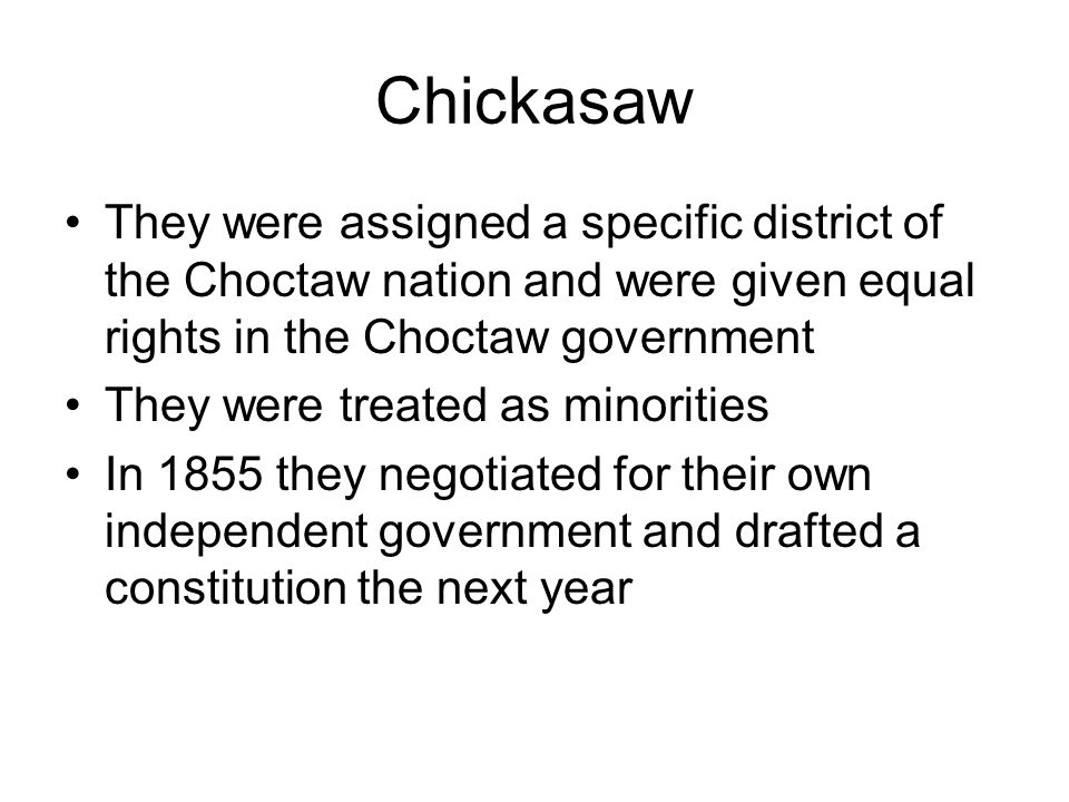 Chickasaw They were assigned a specific district of the Choctaw nation and were given equal rights in the Choctaw government.