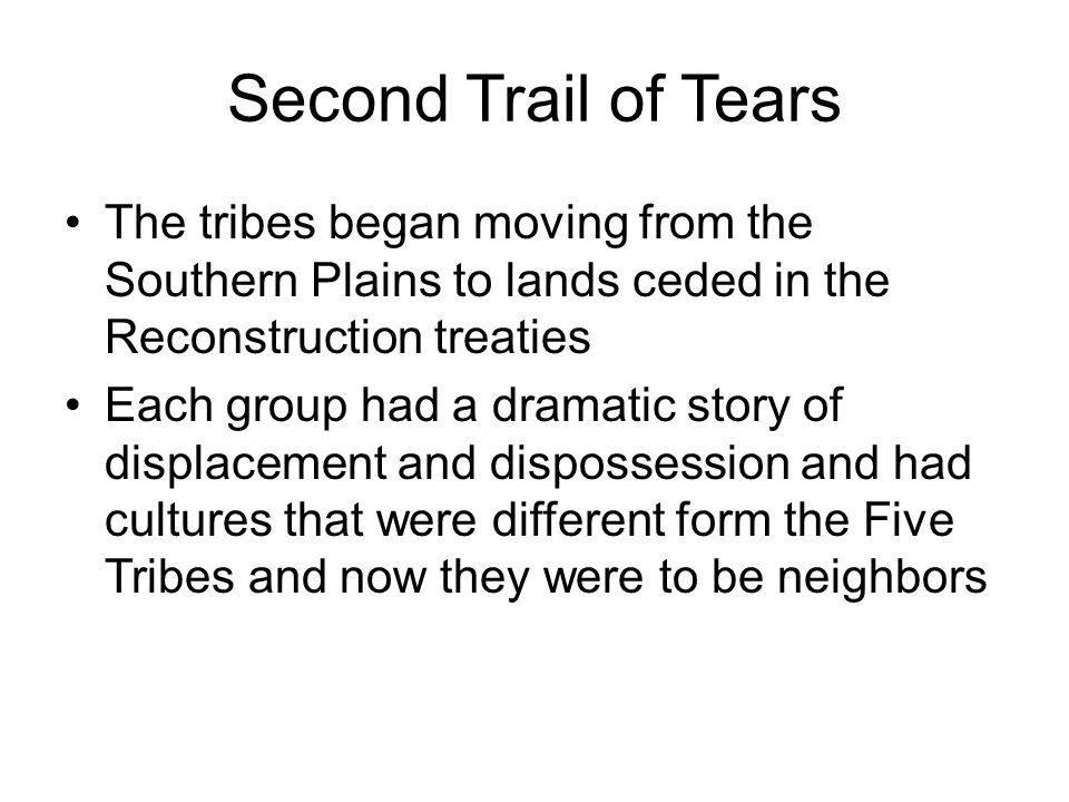 Second Trail of Tears The tribes began moving from the Southern Plains to lands ceded in the Reconstruction treaties.