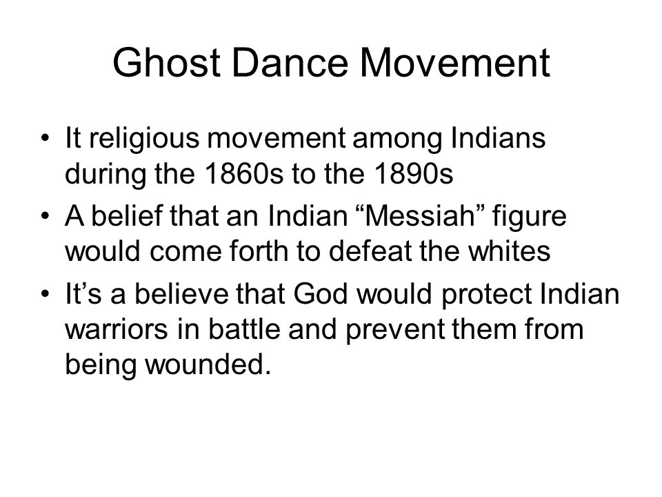 Ghost Dance Movement It religious movement among Indians during the 1860s to the 1890s.