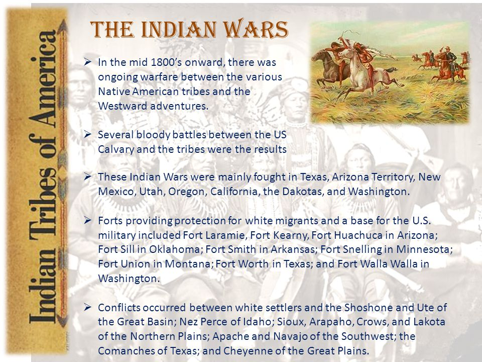 The Indian Wars In the mid 1800's onward, there was ongoing warfare between the various Native American tribes and the Westward adventures.