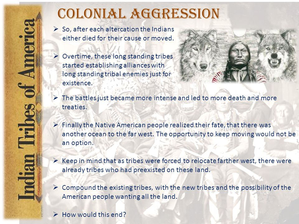 Colonial Aggression So, after each altercation the Indians either died for their cause or moved.