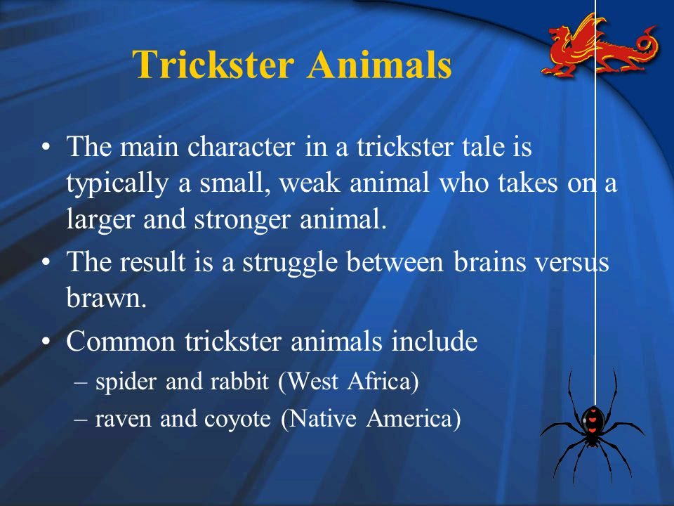 Trickster Animals The main character in a trickster tale is typically a small, weak animal who takes on a larger and stronger animal.