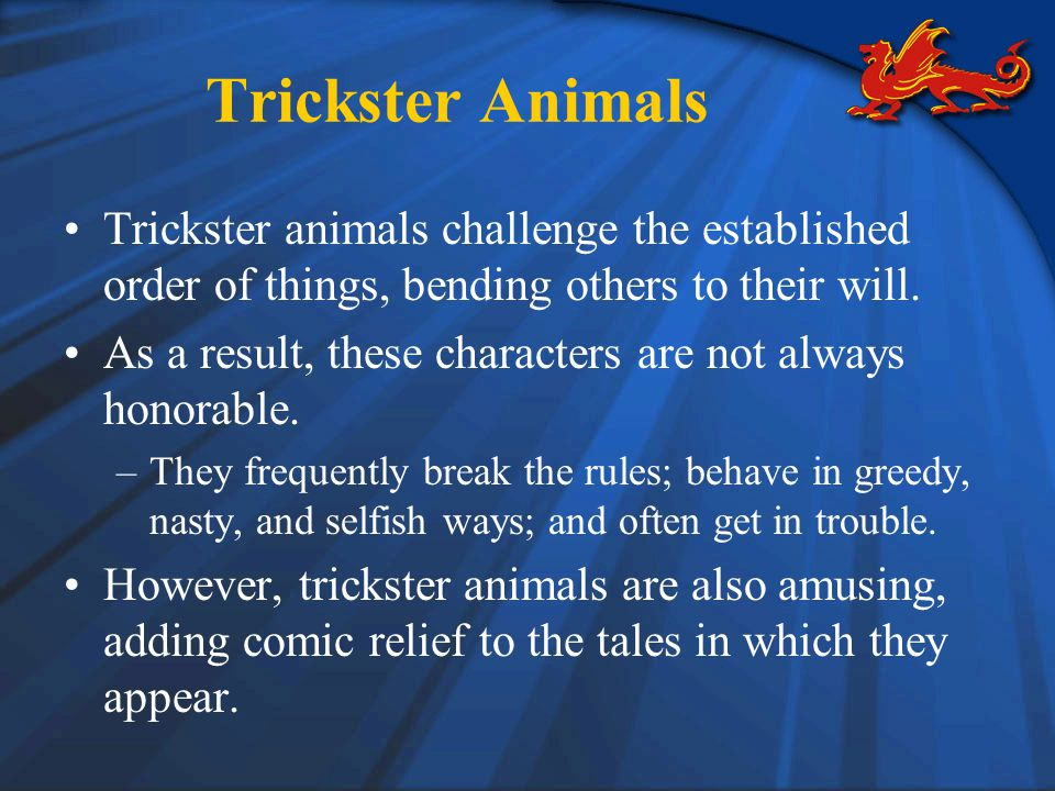 Trickster Animals Trickster animals challenge the established order of things, bending others to their will.