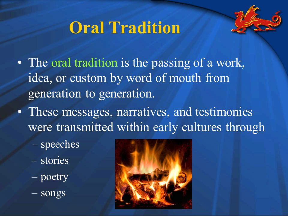 Oral Tradition The oral tradition is the passing of a work, idea, or custom by word of mouth from generation to generation.