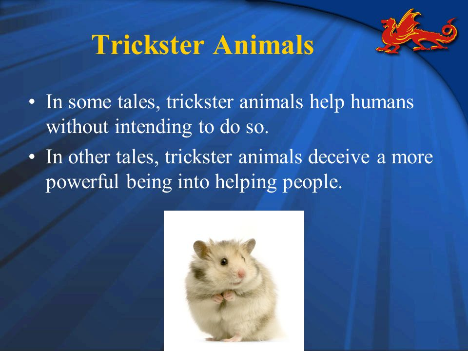 Trickster Animals In some tales, trickster animals help humans without intending to do so.