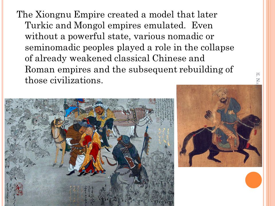 The Xiongnu Empire created a model that later Turkic and Mongol empires emulated. Even without a powerful state, various nomadic or seminomadic peoples played a role in the collapse of already weakened classical Chinese and Roman empires and the subsequent rebuilding of those civilizations.
