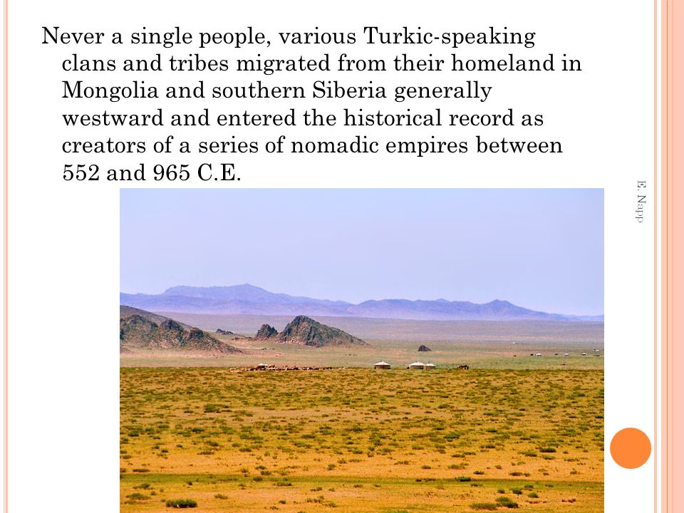 Never a single people, various Turkic-speaking clans and tribes migrated from their homeland in Mongolia and southern Siberia generally westward and entered the historical record as creators of a series of nomadic empires between 552 and 965 C.E.