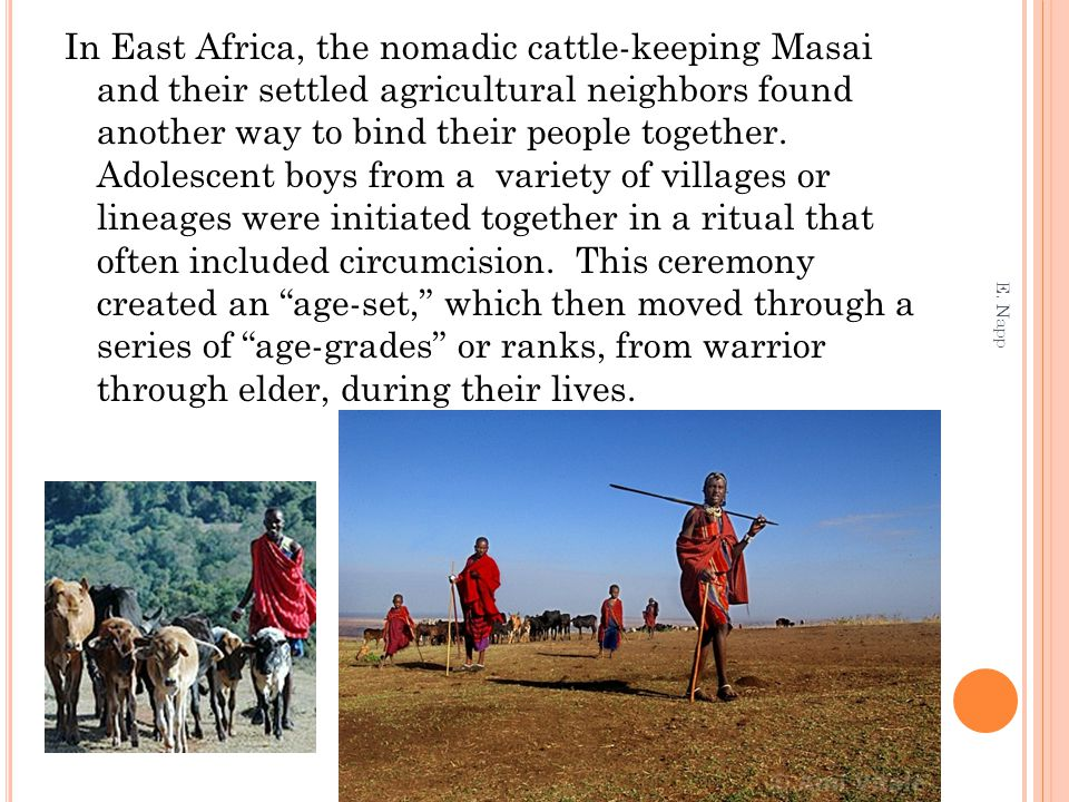 In East Africa, the nomadic cattle-keeping Masai and their settled agricultural neighbors found another way to bind their people together. Adolescent boys from a variety of villages or lineages were initiated together in a ritual that often included circumcision. This ceremony created an age-set, which then moved through a series of age-grades or ranks, from warrior through elder, during their lives.