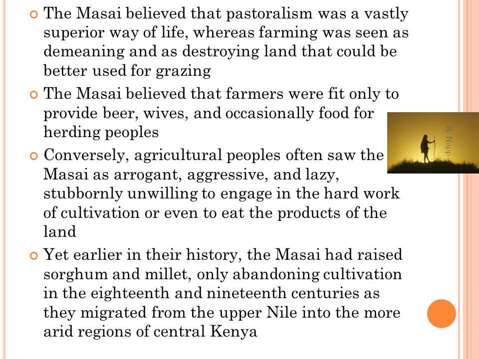 The Masai believed that pastoralism was a vastly superior way of life, whereas farming was seen as demeaning and as destroying land that could be better used for grazing